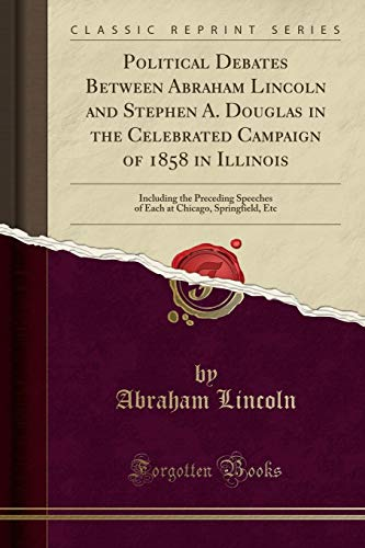 9781332761883: Political Debates Between Abraham Lincoln and Stephen A. Douglas in the Celebrated Campaign of 1858 in Illinois: Including the Preceding Speeches of Each at Chicago, Springfield, Etc (Classic Reprint)