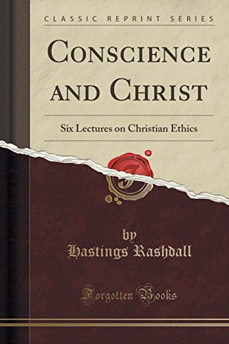 Conscience and Christ: Six Lectures on Christian Ethics (Classic Reprint): Hastings Rashdall