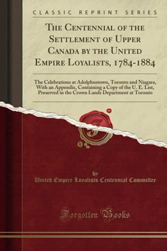 9781332793037: The Centennial of the Settlement of Upper Canada by the United Empire Loyalists, 1784-1884: The Celebrations at Adolphustown, Toronto and Niagara, ... in the Crown Lands Department at Toronto