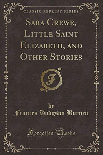 Sara Crewe, Little Saint Elizabeth, and Other: Frances Hodgson Burnett