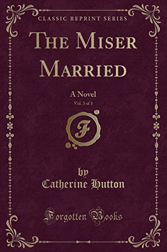 9781332807123: The Miser Married, Vol. 3 of 3: A Novel (Classic Reprint)