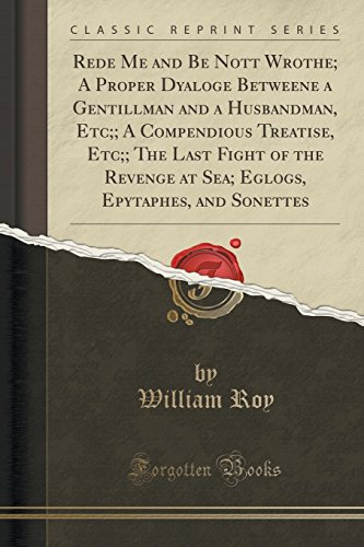 9781332859917: Rede Me and Be Nott Wrothe; A Proper Dyaloge Betweene a Gentillman and a Husbandman, Etc;; A Compendious Treatise, Etc;; The Last Fight of the Revenge ... Epytaphes, and Sonettes (Classic Reprint)