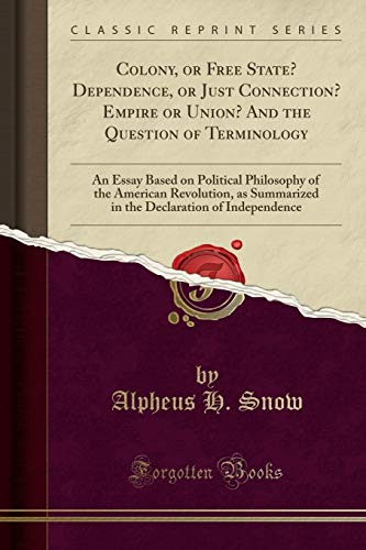 9781332898992: Colony, or Free State? Dependence, or Just Connection? Empire or Union? and the Question of Terminology: An Essay Based on Political Philosophy of the ... Declaration of Independence (Classic Reprint)