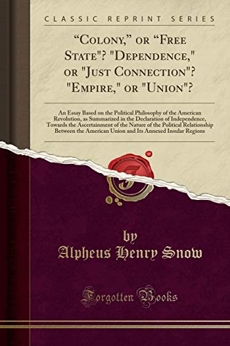 9781333007232: Colony, or Free State? Dependence, or Just Connection? Empire, or Union?: An Essay Based on the Political Philosophy of the American Revolution, as ... Towards the Ascertainment of the Nature of