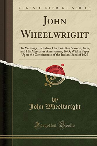 9781333007744: John Wheelwright: His Writings, Including His Fast-Day Sermon, 1637, and His Mercurius Americanus, 1645; With a Paper Upon the Genuineness of the Indian Deed of 1629 (Classic Reprint)