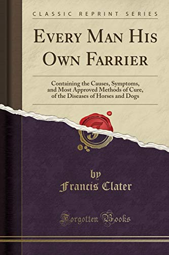 9781333030391: Every Man His Own Farrier: Containing the Causes, Symptoms, and Most Approved Methods of Cure, of the Diseases of Horses and Dogs (Classic Reprint)