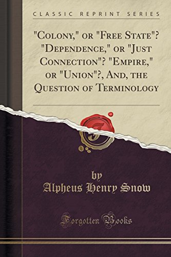 9781333048754: Colony, or Free State? Dependence, or Just Connection? Empire, or Union?, And, the Question of Terminology (Classic Reprint)