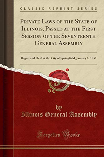9781333064426: Private Laws of the State of Illinois: Passed at the First Session of the Seventeenth General Assembly, Begun and Held at the City of Springfield, January 6, 1851 (Classic Reprint)