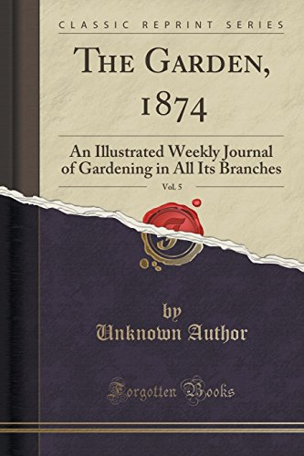 The Garden, 1874, Vol. 5: An Illustrated Weekly Journal of Gardening in All Its Branches (Classic ...