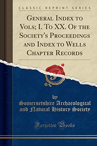 9781333102449: General Index to Vols; I. to XX. of the Society's Proceedings and Index to Wells Chapter Records (Classic Reprint)