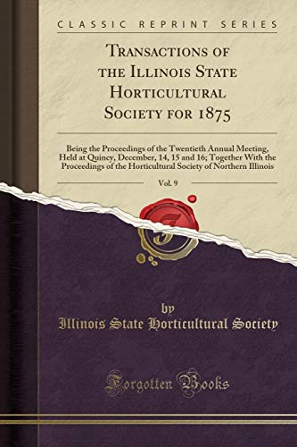 9781333105778: Transactions of the Illinois State Horticultural Society for 1875, Vol. 9: Being the Proceedings of the Twentieth Annual Meeting, Held at Quincy, ... Horticultural Society of Northern Illinois