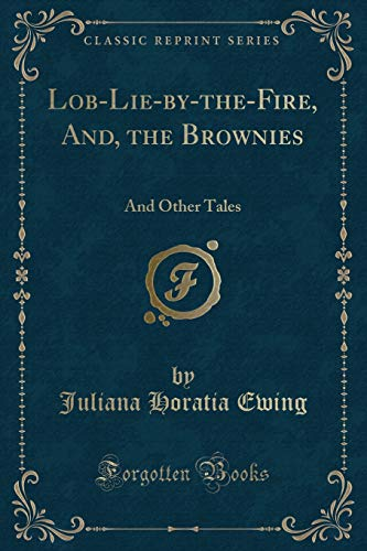 Lob-Lie-By-The-Fire, And, the Brownies: And Other Tales: Juliana Horatia Ewing