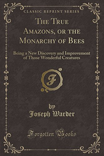 9781333116873: The True Amazons, or the Monarchy of Bees: Being a New Discovery and Improvement of Those Wonderful Creatures (Classic Reprint)