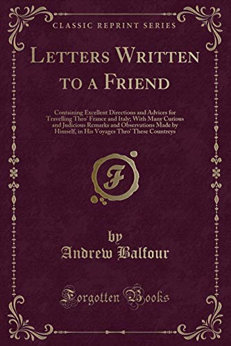 9781333232290: Letters Written to a Friend: Containing Excellent Directions and Advices for Travelling Thro' France and Italy; With Many Curious and Judicious ... Thro' These Countreys (Classic Reprint)