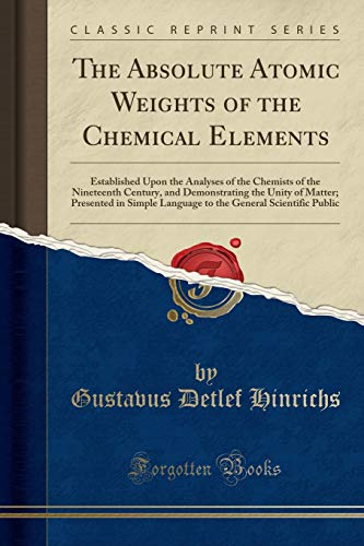 9781333259181: The Absolute Atomic Weights of the Chemical Elements: Established Upon the Analyses of the Chemists of the Nineteenth Century, and Demonstrating the ... General Scientific Public (Classic Reprint)