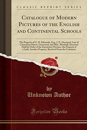 9781333330590: Catalogue of Modern Pictures of the English and Continental Schools: The Property of G. H. Edmonds, Esq., J. P., Deceased, Late of Canterbury House, ... Executors); Pictures, the Property of a Lady
