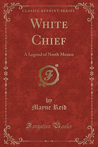 9781333414948: White Chief: A Legend of North Mexico (Classic Reprint)