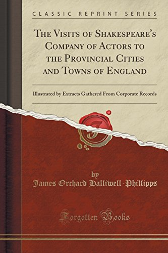 9781333422653: The Visits of Shakespeare's Company of Actors to the Provincial Cities and Towns of England: Illustrated by Extracts Gathered From Corporate Records (Classic Reprint)