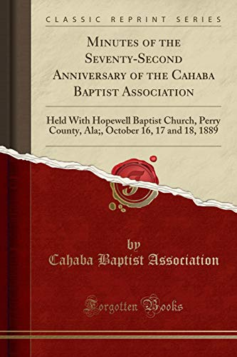 9781333443696: Minutes of the Seventy-Second Anniversary of the Cahaba Baptist Association: Held with Hopewell Baptist Church, Perry County, ALA;, October 16, 17 and 18, 1889 (Classic Reprint)