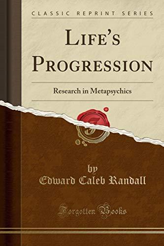 Life s Progression: Research in Metapsychics (Classic: Edward Caleb Randall