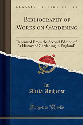 Bibliography of Works on Gardening: Reprinted from: Amherst, Alicia