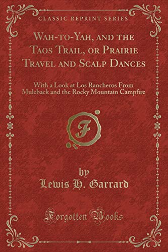 9781333504397: Wah-to-Yah, and the Taos Trail, or Prairie Travel and Scalp Dances: With a Look at Los Rancheros From Muleback and the Rocky Mountain Campfire (Classic Reprint)