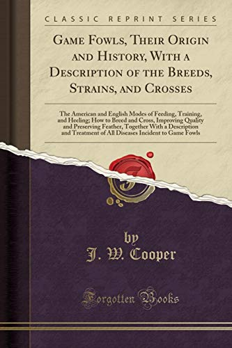 Game Fowls, Their Origin and History, with: J W Cooper