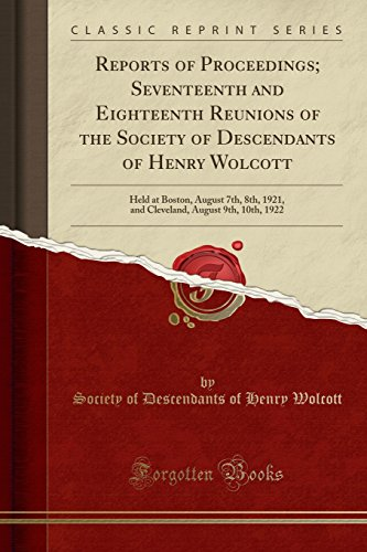 9781333600136: Reports of Proceedings; Seventeenth and Eighteenth Reunions of the Society of Descendants of Henry Wolcott: Held at Boston, August 7th, 8th, 1921, and ... August 9th, 10th, 1922 (Classic Reprint)