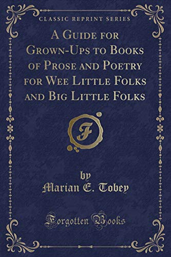 9781333631222: A Guide for Grown-Ups to Books of Prose and Poetry for Wee Little Folks and Big Little Folks (Classic Reprint)