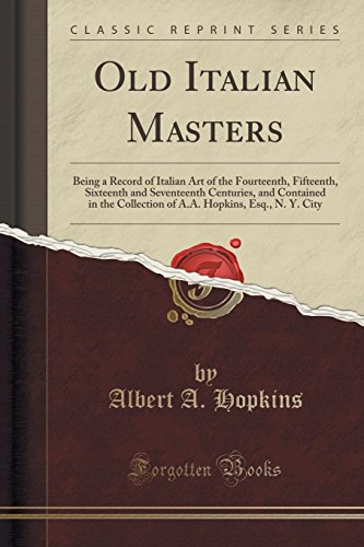Old Italian Masters: Being a Record of: Albert A Hopkins