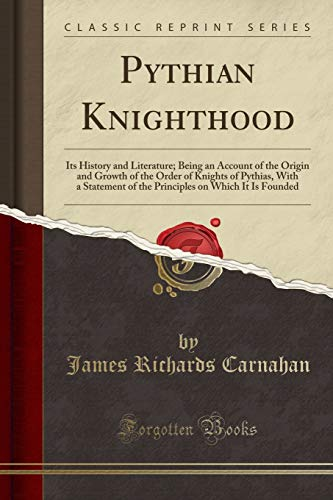 Pythian Knighthood: Its History and Literature; Being: Carnahan, James Richards
