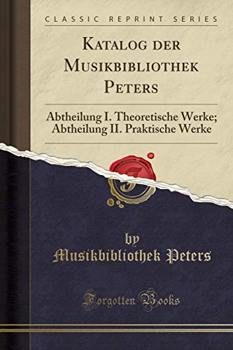 Katalog Der Musikbibliothek Peters: Abtheilung I. Theoretische: Musikbibliothek Peters