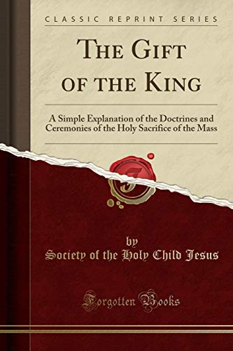9781333994716: The Gift of the King: A Simple Explanation of the Doctrines and Ceremonies of the Holy Sacrifice of the Mass (Classic Reprint)