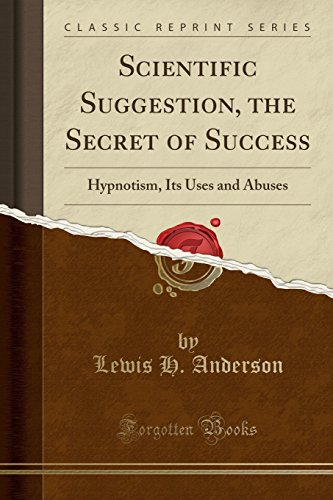 Scientific Suggestion, the Secret of Success: Hypnotism, Its Uses and Abuses (Classic Reprint): ...