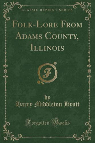 Folk-Lore From Adams County Illinois (Classic Reprint): Harry Middleton Hyatt