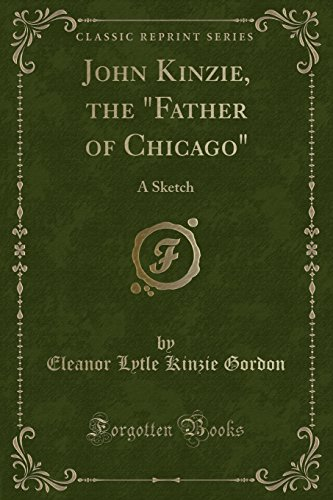 John Kinzie, the Father of Chicago: A: Gordon, Eleanor Lytle
