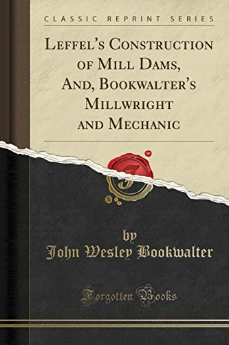 Leffel s Construction of Mill Dams, And,: John Wesley Bookwalter