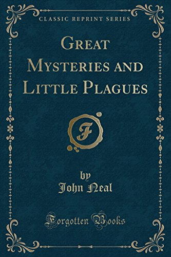 Great Mysteries and Little Plagues (Classic Reprint): John Neal