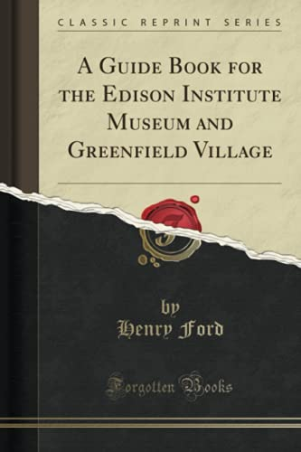 A Guide Book for the Edison Institute Museum and Greenfield Village (Classic Reprint): Henry Ford