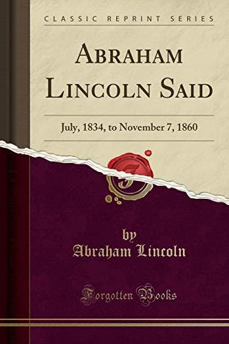 9781334964534: Abraham Lincoln Said: July, 1834, to November 7, 1860 (Classic Reprint)