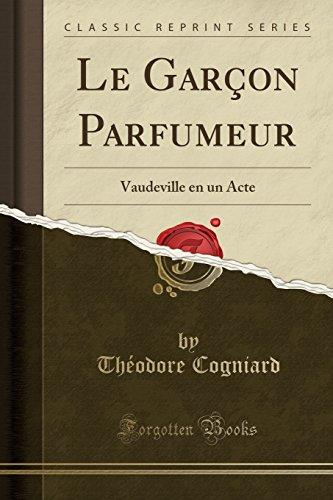 Le Garcon Parfumeur: Vaudeville En Un Acte: Theodore Cogniard