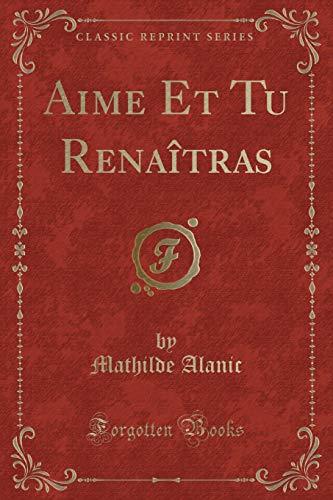 Aime Et Tu Renaitras (Classic Reprint) (Paperback): Mathilde Alanic
