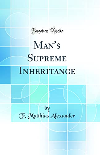 Man's Supreme Inheritance Classic Reprint: Alexander, F. Matthias
