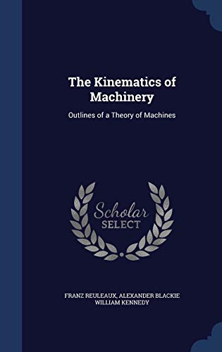 The Kinematics of Machinery: Outlines of a Theory of Machines: Franz Reuleaux