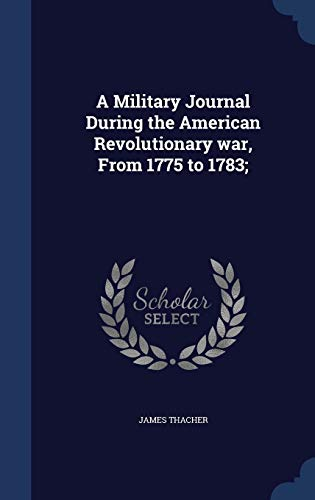 9781340006815: A Military Journal During the American Revolutionary War, from 1775 to 1783;