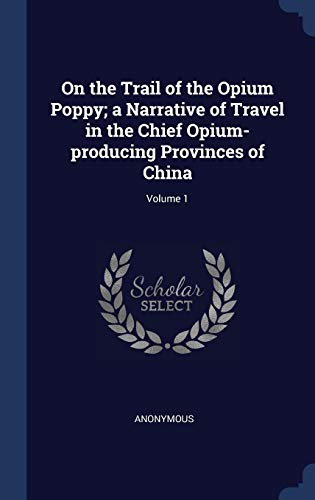 9781340011055: On the Trail of the Opium Poppy; A Narrative of Travel in the Chief Opium-Producing Provinces of China; Volume 1