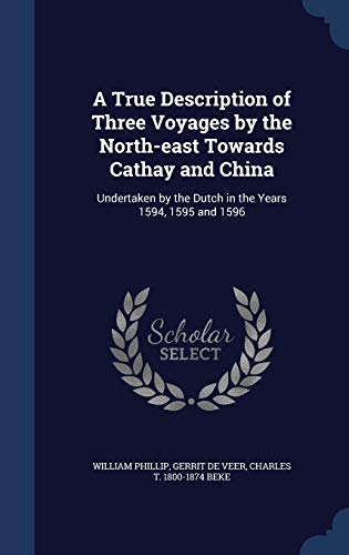 9781340012199: A True Description of Three Voyages by the North-East Towards Cathay and China: Undertaken by the Dutch in the Years 1594, 1595 and 1596