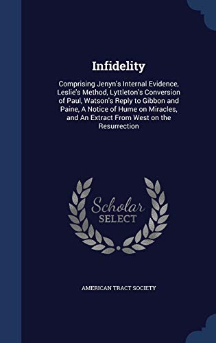 9781340013424: Infidelity: Comprising Jenyn's Internal Evidence, Leslie's Method, Lyttleton's Conversion of Paul, Watson's Reply to Gibbon and Paine, a Notice of ... and an Extract from West on the Resurrection