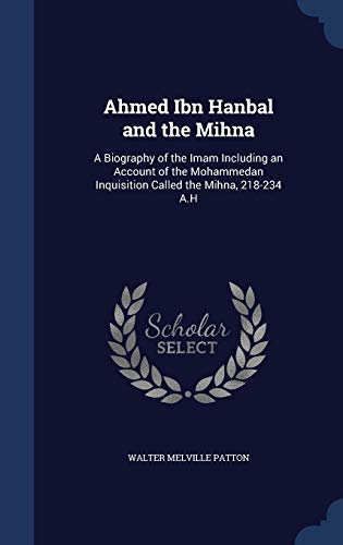 9781340014582: Ahmed Ibn Hanbal and the Mihna: A Biography of the Imam Including an Account of the Mohammedan Inquisition Called the Mihna, 218-234 A.H