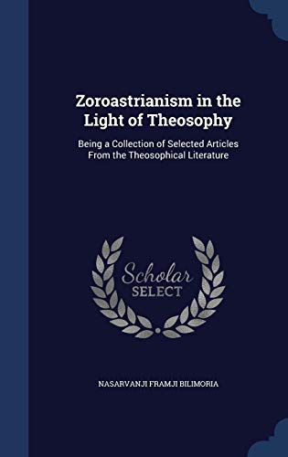 9781340017781: Zoroastrianism in the Light of Theosophy: Being a Collection of Selected Articles from the Theosophical Literature